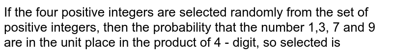 If the   four  positive integers  are selected  randomly from the  set  of  positive  integers,  then  the probability  that  the  number  1,3, 7  and  9  are  in the  unit  place  in the  product  of  4 - digit, so  selected is
