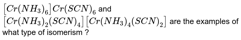 `[Cr(NH_(3))_(6)]Cr(SCN)_(6)` and `[Cr(NH_(3))_(2)(SCN)_(4)][Cr(NH_(3))_(4)(SCN)_(2)]`  are the examples of what type of isomerism ?