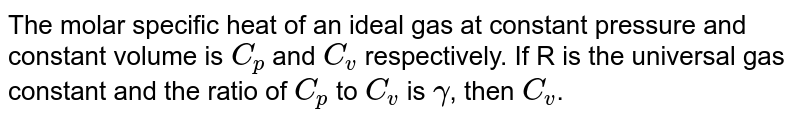 The molar specific heat of an ideal gas at constant pressure and constant volume is `C_(p)` and `C_(v)` respectively. If R is the universal gas constant and the ratio of `C_(p)` to `C_(v)` is `gamma`, then `C_(v)`.