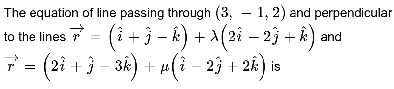 The equation of line passing through `(3,-1,2)` and perpendicular to the lines <br> `vec(r)=(hat(i)+hat(j)-hat(k))+lamda(2hat(i)-2hat(j)+hat(k))andvec(r)=(2hat(i)+hat(j)-3hat(k))+mu(hat(i)-2hat(j)+2hat(k))` is