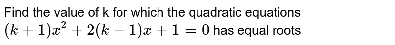 Find the value of k for which the quadratic equations `(k+1)x^2+2(k-1)x+1=0` has equal roots