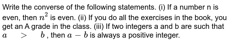"""Write the converse of the following statements. (i) If a number n is   even, then `n^2` is even. (ii) If you do all the   exercises in the book, you get an A grade in the class. (iii)  If two integers a   and b are such that`a"""" """">"""" """"b` , then `a-b` is always a positive integer."""