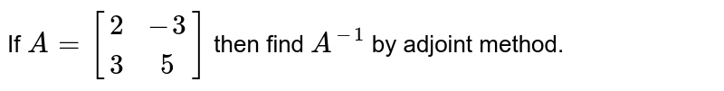 If `A=[(2,-3),(3,5)]` then find  `A^(-1)` by adjoint method.