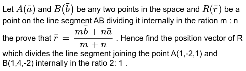 Let `A(bara)` and `B(barb)`  be any two points  in the space  and `R(barr)`  be a point   on the line  segment AB dividing  it internally in the ration m : n the prove  that `barr = (mbarb+ nbara)/(m+n)` .  Hence  find the  position vector of R which  divides the line  segment  joining  the point A(1,-2,1) and B(1,4,-2) internally in the ratio 2: 1 .