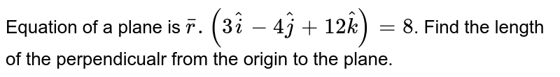 Equation of a plane is `bar(r).(3hati - hatj+12hatk)=8`. Find the length of the perpendicualr from the origin to the plane.