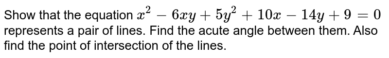 Show that the equation `x^(2)-6xy+5y^(2)+10x-14y+9=0` represents a pair of lines. Find the acute angle between them. Also find the point of intersection of the lines.