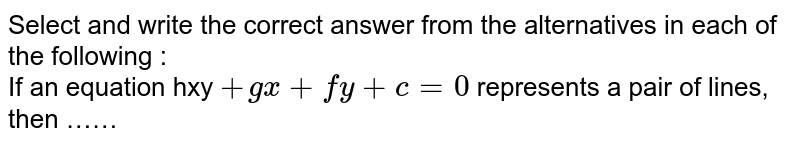 Select and write the correct answer from the alternatives in each of the following : <br> If an equation hxy ` + gx + fy + c = 0` represents a pair of lines, then ……