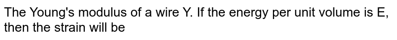Young's modulus of material of wire is 'Y' and strain energy per  unit volume is 'E', then the strain is ……………….