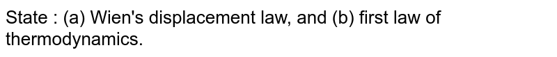 State : (a) Wien's displacement law, and (b) first law of thermodynamics.