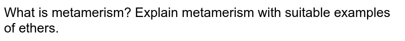 What is metamerism? Explain metamerism with suitable examples of ethers.