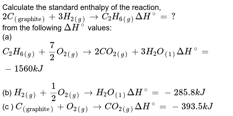 """Calculate the standard enthalpy of the reaction, <br> `2C_((""""graphite"""")) + 3 H_(2(g)) to C_(2) H_(6(g)) Delta H^(@) = ?` <br> from the following `Delta H^(@)` values: <br> (a) `C_(2) H_(6(g)) + (7)/(2) O_(2(g)) to 2CO_(2(g)) + 3H_(2) O_((1)) Delta H^(@) = - 1560 kJ` <br> (b) `H_(2(g)) + (1)/(2) O_(2(g)) to H_(2) O_((1)) Delta H^(@) = - 285.8 kJ` <br> (c ) `C_((""""graphite"""")) + O_(2(g)) to CO_(2(g)) Delta H^(@) = - 393.5 kJ`"""