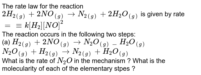 The rate law for the reaction <br> `2H_(2(g))+2NO_((g)) to N_(2(g))+2H_(2)O_((g))` is given by rate `=-=k[H_(2)][NO]^(2)` <br> The reaction occurs in the following two steps: <br> (a) `H_(2(g))+2NO_((g)) to N_(2)O_((g))_H_(2)O_((g))` <br> `N_(2)O_((g))+ H_(2(g)) to N_(2(g))+H_(2)O_((g))` <br> What is the rate of `N_(2)O` in the mechanism ? What is the molecularity of each of the elementary stpes ?