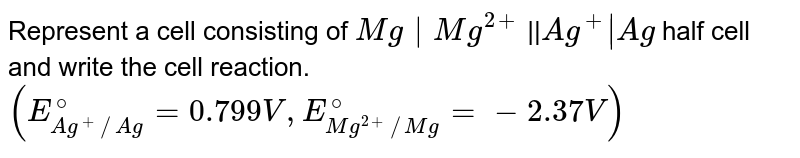 Represent a cell consisting of `Mg^(2+)` | Mg half cell and `Ag^(+)` | Ag half cell and write the cell reaction. `(E_(Ag)^(@)=0.799V, E_(Mg)^(@)=-2.37V)`