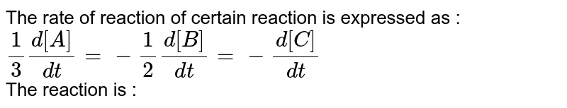 The rate of reaction of certain reaction is expressed as : <br> `(1)/(3)(d[A])/(dt)=-(1)/(2)(d[B])/(dt)=-(d[C])/(dt)` <br> The reaction is :