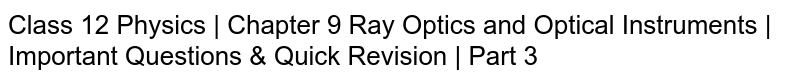 Class 12 Physics   Chapter 9 Ray Optics and Optical Instruments   Important Questions & Quick Revision   Part 3