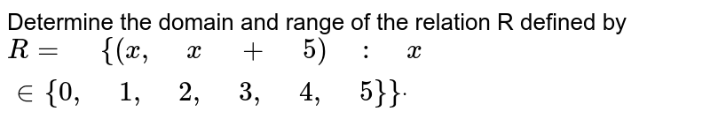 """Determine the domain and range of the relation R defined by `R="""" """"{(x ,"""" """"x"""" """"+"""" """"5)"""" """":"""" """"x  in {0,"""" """"1,"""" """"2,"""" """"3,"""" """"4,"""" """"5}}dot`"""