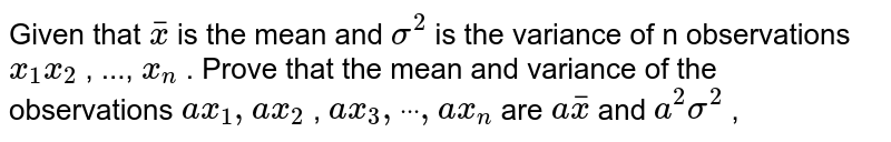 """Given that ` bar x` is the mean and `sigma^2` is the variance of n   observations `x_1x_2` , ..., `x_n` . Prove that the mean and variance of the observations `a x_1,""""""""""""""""a x_2` , `a x_3,""""""""""""""""dot""""""""""""""""dot""""""""""""""""dot"""""""""""""""",""""""""a x_n` are `a bar x` and `a^2sigma^2` ,"""