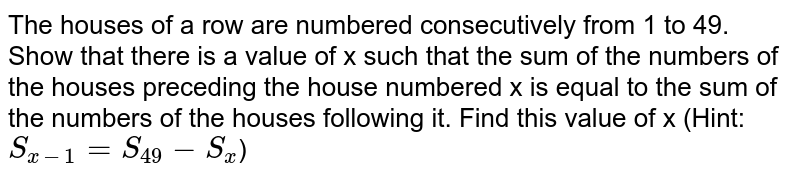 The houses of a row are numbered consecutively from 1 to 49. Show that there is a value of x such that the sum of the numbers of the houses preceding the house numbered x is equal to the sum of the numbers of the houses following it. Find this value of x (Hint: `S_[x-1]=S_[49]-S_x`)