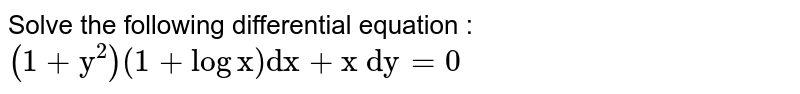 """Solve the following differential equation :  `(1+""""y""""^2)(1+log""""x"""")""""dx""""+""""x\ dy""""=0`"""