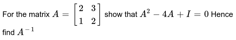 For the matrix `A=[(2,3),(1,2)]` show that `A^2-4A+I=0` Hence find `A^-1`