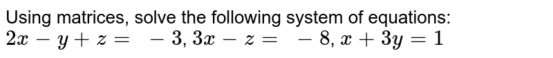 Using matrices, solve the following system of equations:  `2x-y+z=\ -3`, `3x-z=\ -8`, `x+3y=1`
