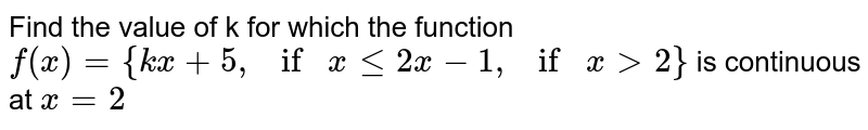 Find the value of k for which the function  `f(x)={k x+5, if\ x\ lt=2x-1, if\ x >2}\ `  is continuous   at `x=2`