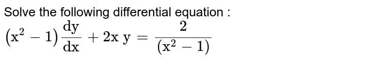 """Solve the following differential equation :  `(""""x""""^2-1)""""dy""""/(""""dx"""")+2""""x y""""=2/((""""x""""^2-1))`"""