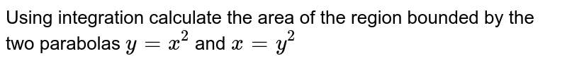 Using integration calculate the area of the   region bounded by the two parabolas `y=x^2\ ` and `x=y^2`