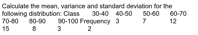 Calculate the mean, variance and standard deviation for the   following distribution: Class  30-40   40-50 50-60 60-70 70-80 80-90 90-100 Frequency  3 7 12 15 8 3 2