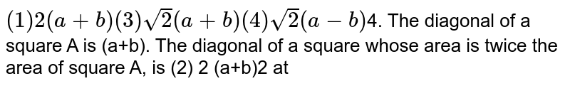 The diagonal of a square A is (a+b). The diagonal of a square whose area is twice the area of square A is
