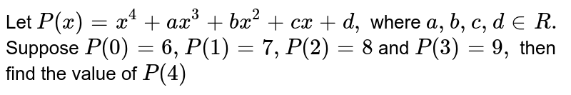 Let `P(x)=x^(4)+ax^(3)+bx^(2)+cx+d,` where `a ,b,c,d in R.` Suppose `P(0)=6,P(1)=7,P(2)=8` and `P(3)=9 ,` then find the value of `P(4)`