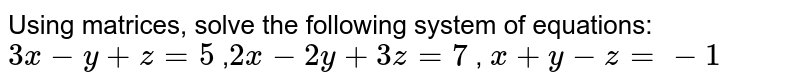Using  matrices, solve the following system of equations:  `3x-y+z=5` ,`2x-2y+3z=7` , `x+y-z=-1`