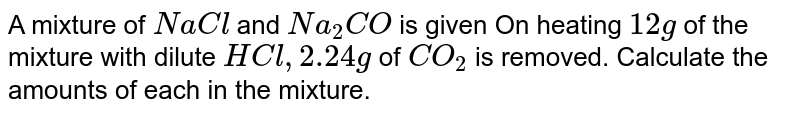 A mixture of `NaCl` and `Na_(2)CO` is given On heating `12 g` of the mixture with dilute `HCl, 2.24 g` of `CO_(2)` is removed. Calculate the amounts of each in the mixture.