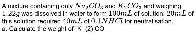 A mixture containing only `Na_(2) CO_(3)` and `K_(2) CO_(3)` and weighing `1.22 g` was dissolved in water to form `100 mL` of solution: `20 mL` of this solution required `40 mL` of `0.1 N HCl` for neutralisation. <br> a. Calculate the weight of `K_(2) CO_(3)` in the mixture. <br> b. If another `20 mL` of the same solution is treated with excess of `BaCl_(2)`, what will be the weight of precipitate thus obtained? (Molarcular of `Na_(2)CO_(3) = 106`, `K_(2) CO_(3) = 138, BaCO_(3) = 197.4`)