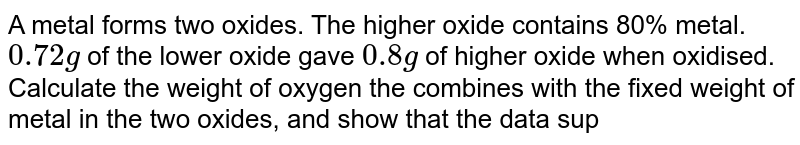 A metal forms two oxides. The higher oxide contains 80% metal. `0.72 g` of the lower oxide gave `0.8 g` of higher oxide when oxidised. Calculate the weight of oxygen the combines with the fixed weight of metal in the two oxides, and show that the data supports the law of multiple proportines