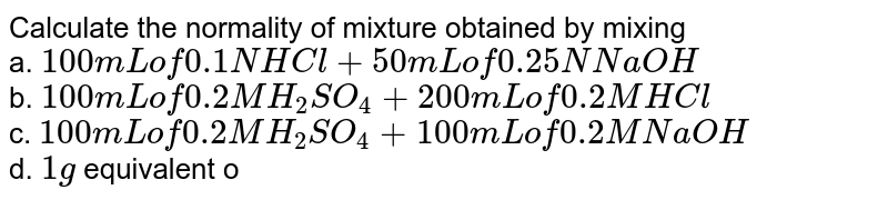 Calculate the normality of mixture obtained by mixing <br> a. `100 mL of 0.1 N HCl + 50 mL of 0.25 N NaOH` <br> b. `100 mL of 0.2 M H_(2) SO_(4) + 200 mL of 0.2 M HCl` <br> c. `100 mL of 0.2 M H_(2) SO_(4) + 100 mL of 0.2 M NaOH` <br> d. `1g` equivalent of `NaOH + 100 mL of 0.1 N HCl`