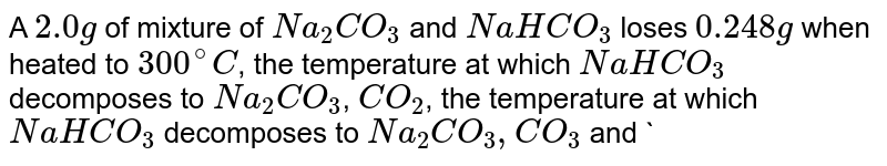 A `2.0 g` of mixture of `Na_(2)CO_(3)` and `NaHCO_(3)` loses `0.248 g` when heated to `300^(@)C`, the temperature at which `NaHCO_(3)` decomposes to `Na_(2)CO_(3)`, `CO_(2)`, the temperature at which `NaHCO_(3)` decomposes to `Na_(2) CO_(3), CO_(3)` and `H_(2) O`. What is the percentage of `Na_(2) CO_(3)` in mixture?