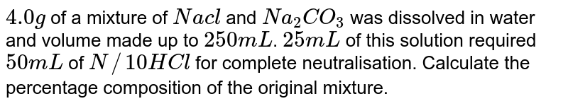`4.0 g` of a mixture of `Nacl` and `Na_(2) CO_(3)` was dissolved in water and volume made up to `250 mL`. `25 mL` of this solution required `50 mL` of `N//10 HCl` for complete neutralisation. Calculate the percentage composition of the original mixture.