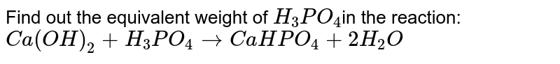 Find out the equivalent weight of `H_(3) PO_(4)`in the reaction: <br> `Ca(OH)_(2) + H_(3) PO_(4) rarr CaHPO_(4) + 2 H_(2) O`