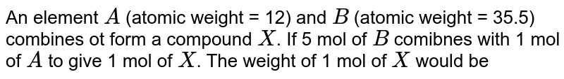An element `A` (atomic weight = 12) and `B` (atomic weight = 35.5) combines ot form a compound `X`. If 5 mol of `B` comibnes with 1 mol of `A` to give 1 mol of `X`. The weight of 1 mol of `X` would be