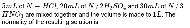 `5 mL` of `N-HCl`, `20 mL` of `N//2 H_(2)SO_(4)` and `30 mL` of `N//3` `HNO_(3)` are mixed together and the volume is made to `1 L`. The normality of the resulting solution is