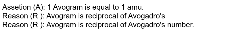 Assetion (A): 1 Avogram is equal to 1 amu. <br> Reason (R ): Avogram is reciprocal of Avogadro's <br> Reason (R ): Avogram is reciprocal of Avogadro's number.