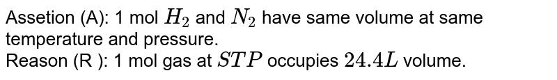 Assetion (A): 1 mol `H_(2)` and `N_(2)` have same volume at same temperature and pressure. <br> Reason (R ): 1 mol gas at `STP` occupies `24.4L` volume.