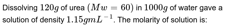 Dissolving `120g` of urea `(Mw = 60)` in `1000 g` of water gave a solution of density `1.15 g mL^(-1)`. The molarity of solution is: