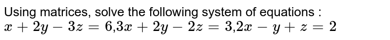 Using matrices, solve the following system of equations   :  `x+2y-3z=6`,`3x+2y-2z=3`,`2x-y+z=2`