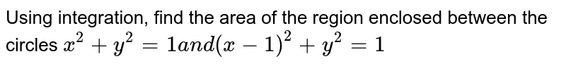 Using integration, find the   area of the region enclosed between the circles  `x^2+y^2=1\ \ a n d\ (x-1)^2+y^2=1`