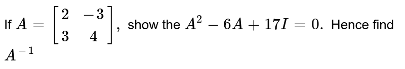 If `A=[(2,-3),(3,4)],` show the `A^2-6A+17I=0.` Hence find `A^-1`