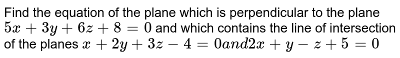 Find the equation of the plane   which is perpendicular to the plane `5x+3y+6\ z+8=0` and which contains the line of intersection   of the planes `x+2y+3z-\ 4\ =\ 0\ a n d\ 2x+y\ -\ z+5\ =\ 0`