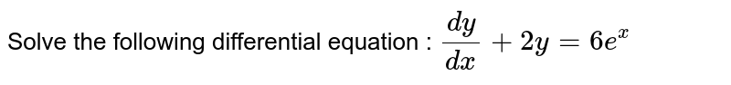 Solve the following   differential equation :  `(dy)/(dx)+2y=6e^x`