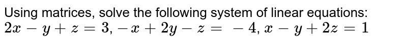 Using matrices, solve the following system of linear equations:  `2x-y+z=3`, `-x+2y-z=-4`,  `x-y+2z=1`
